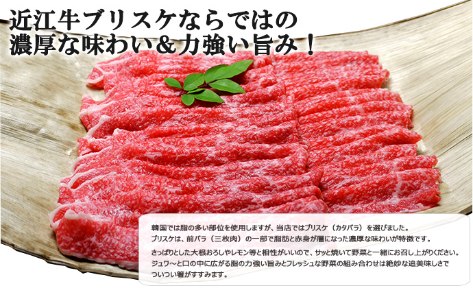 韓国では脂の多い部位を使用しますが、当店ではブリスケ(カタバラ)を選びました。 ブリスケは、前バラ(三枚肉)の一部で脂肪と赤身が層になった濃厚な味わいが特徴です。さっぱりとした大根おろしやレモン等と相性がいいので、サッと焼いて野菜と一緒にお召し上がりください。           ジュワ〜と口の中に広がる脂の力強い旨みとフレッシュな野菜の組み合わせは絶妙な美味しさでついつい箸がすすみます。
